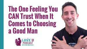 The One Feeling You CAN Trust When It Comes to Choosing a Good Man